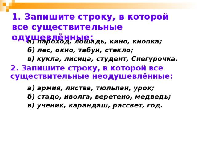 1. Запишите строку, в которой все существительные одушевлённые:  а) пароход, лошадь, кино, кнопка;  б) лес, окно, табун, стекло;  в) кукла, лисица, студент, Снегурочка. 2. Запишите строку, в которой все существительные неодушевлённые:    а) армия, листва, тюльпан, урок;  б) стадо, иволга, веретено, медведь;  в) ученик, карандаш, рассвет, год.