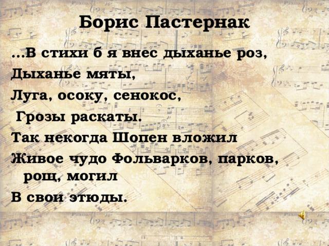Борис Пастернак … В стихи б я внес дыханье роз, Дыханье мяты, Луга, осоку, сенокос,  Грозы раскаты. Так некогда Шопен вложил Живое чудо Фольварков, парков, рощ, могил  В свои этюды.