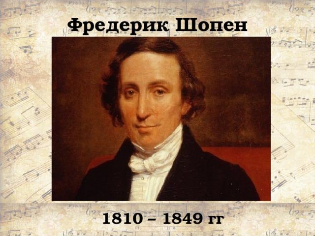 Фредерик Шопен 1810 – 1849 гг