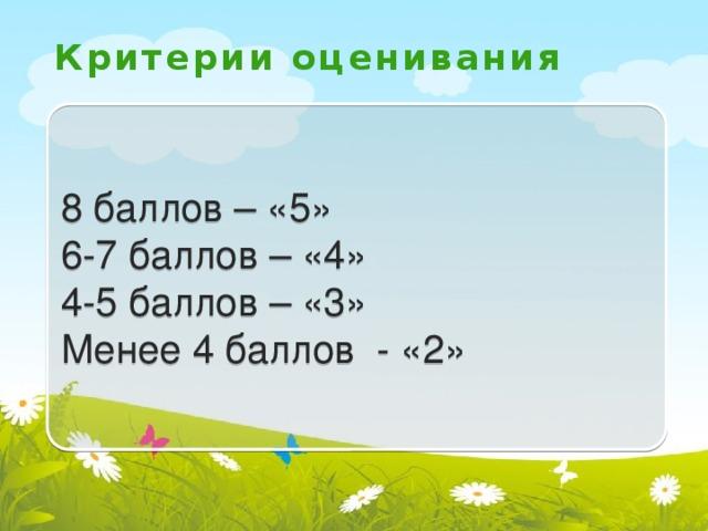 Критерии оценивания 8 баллов – «5» 6-7 баллов – «4» 4-5 баллов – «3» Менее 4 баллов - «2»