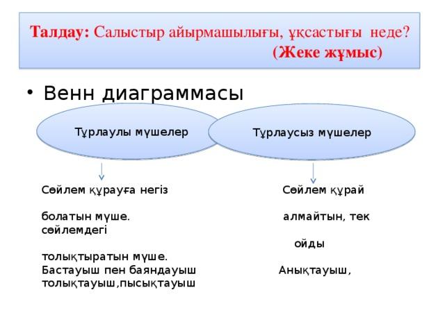 Талдау: Салыстыр айырмашылығы, ұқсастығы неде?  (Жеке жұмыс) Венн диаграммасы Тұрлаулы мүшелер Тұрлаусыз мүшелер Сөйлем құрауға негіз Сөйлем құрай болатын мүше. алмайтын, тек сөйлемдегі  ойды толықтыратын мүше. Бастауыш пен баяндауыш Анықтауыш, толықтауыш,пысықтауыш