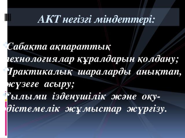 АКТ негізгі міндеттері:      Сабақта ақпараттық технологиялар құралдарын қолдану; Практикалық шараларды анықтап, жүзеге асыру; Ғылыми ізденушілік және оқу-әдістемелік жұмыстар жүргізу.