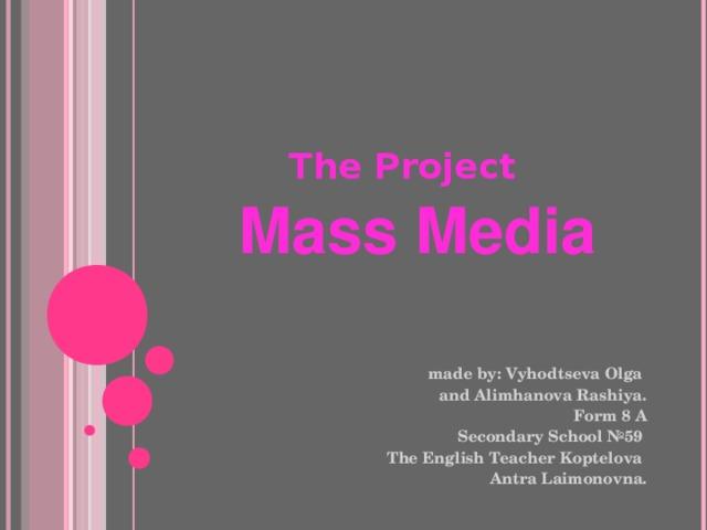 The Project    Mass Media made by : Vyhodtseva Olga and Alimhanova Rashiya. Form 8 A Secondary School №59  The English Teacher Koptelova Antra Laimonovna.