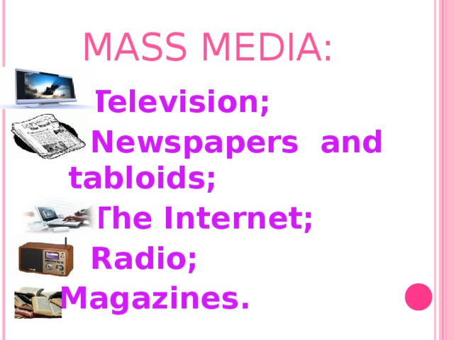 MASS MEDIA:  Television ;  Newspapers and tabloids ;  The Internet ;  Radio ;  Magazines.