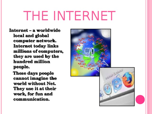 THE INTERNET Internet – a worldwide local and global computer network. Internet today links millions of computers, they are used by the hundred million people.  These days people cannot imagine the world without Net. They use it at their work, for fun and communication.