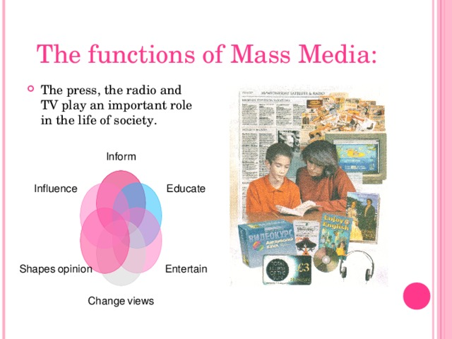 The functions of Mass Media: The press, the radio and TV play an important role in the life of society. Inform Educate Influence Entertain Shapes  opinion Change  views