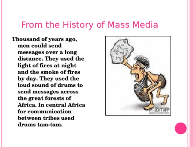 From the History of Mass Media Thousand of years ago, men could send messages over a long distance. They used the light of fires at night and the smoke of fires by day. They used the loud sound of drums to send messages across the great forests of Africa. In central Africa for communication between tribes used drums tam-tam.