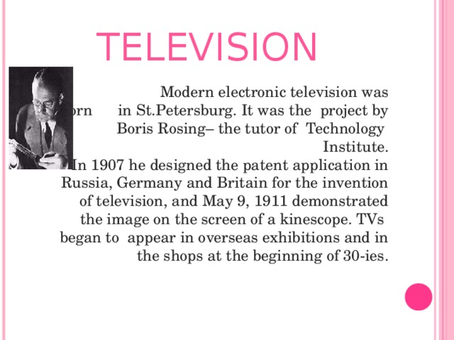 TELEVISION  Modern electronic television was born in St.Petersburg. It was the project by Boris Rosing– the tutor of Technology  Institute.  In 1907 he designed the patent application in Russia, Germany and Britain for the invention of television, and May 9, 1911 demonstrated the image on the screen of a kinescope. TVs began to appear in overseas exhibitions and in the shops at the beginning of 30-ies.