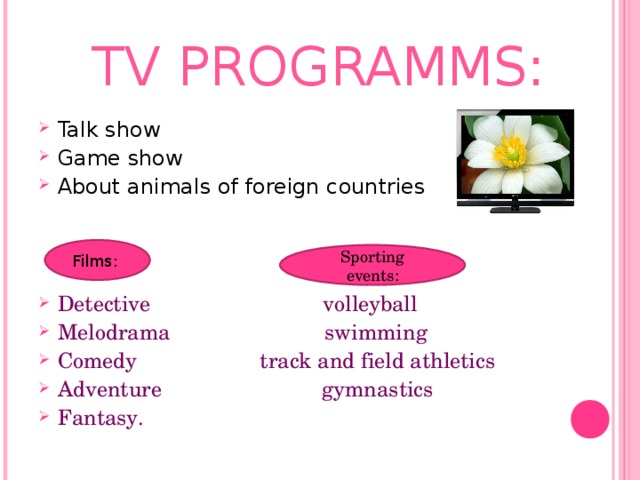 TV PROGRAMMS: Talk show Game show About animals of foreign countries Detective volleyball Melodrama swimming Comedy  track and field athletics Adventure gymnastics Fantasy.  Films: Sporting events: