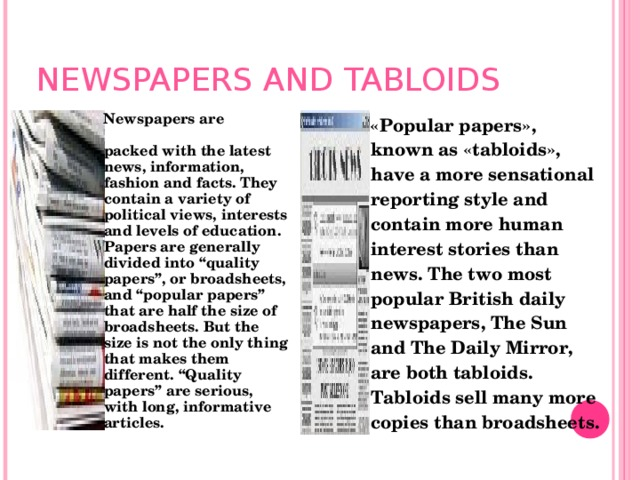 """NEWSPAPERS AND TABLOIDS  Newspapers are packed with the latest news, information, fashion and facts. They contain a variety of political views, interests and levels of education. Papers are generally divided into """"quality papers"""", or broadsheets, and """"popular papers"""" that are half the size of broadsheets. But the size is not the only thing that makes them different. """"Quality papers"""" are serious, with long, informative articles. """" « Popular papers » , known as « tabloids » , have a more sensational reporting style and contain more human interest stories than news. The two most popular British daily newspapers, The Sun and The Daily Mirror, are both tabloids. Tabloids sell many more  copies than broadsheets ."""