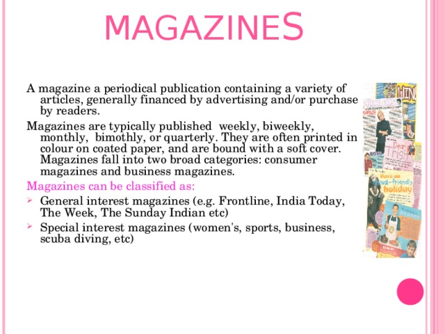 MAGAZINE S   A magazine a periodical publication containing a variety of articles, generally financed by advertising and/or purchase by readers. Magazines are typically published weekly, biweekly, monthly, bimothly, or quarterly. They are often printed in colour on coated paper, and are bound with a soft cover. Magazines fall into two broad categories: consumer magazines and business magazines. Magazines can be classified as: