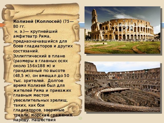 Колизей (Коллосей) (75—80 гг.  н. э.)— крупнейший амфитеатр Рима, предназначавшийся для боев гладиаторов и других состязаний. Эллиптический в плане (размеры в главных осях около 156х188 м) и грандиозный по высоте (48,5 м), он вмещал до 50 тыс. зрителей. Долгое время Колизей был для жителей Рима и приезжих главным местом увеселительных зрелищ, таких, как бои гладиаторов, звериные травли, морские сражения. народу. Нашествия варваров привели Амфитеатр Флавиев в запустение и положили начало его разрушению.