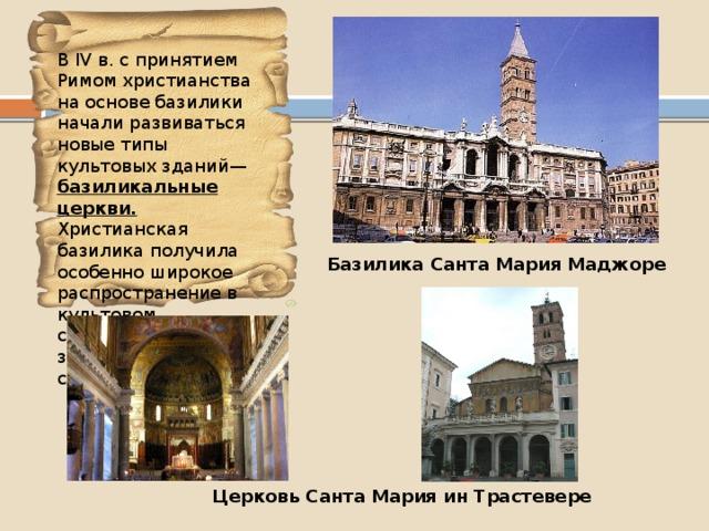 В IV в. с принятием Римом христианства на основе базилики начали развиваться новые типы культовых зданий— базиликальные церкви. Христианская базилика получила особенно широкое распространение в культовом строительстве западного средневековья. Базилика Санта Мария Маджоре Церковь Санта Мария ин Трастевере