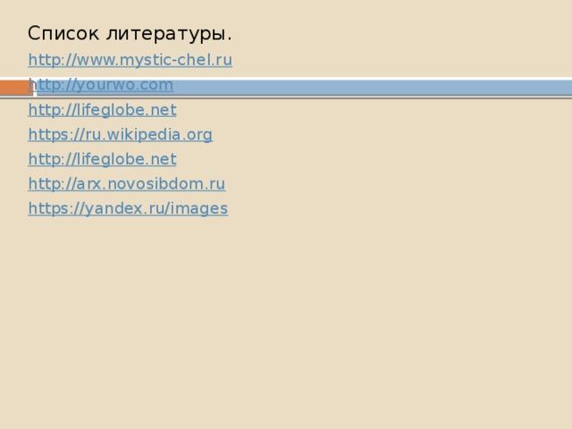 Список литературы. http://www.mystic-chel.ru http://yourwo.com http://lifeglobe.net https://ru.wikipedia.org http://lifeglobe.net http://arx.novosibdom.ru https://yandex.ru/images