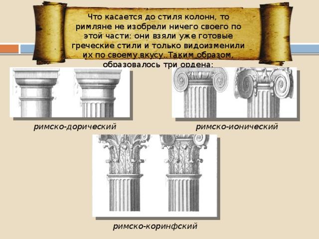 Что касается до стиля колонн, то римляне не изобрели ничего своего по этой части: они взяли уже готовые греческие стили и только видоизменили их по своему вкусу. Таким образом, образовалось три ордена: римско-дорический римско-ионический римско-коринфский