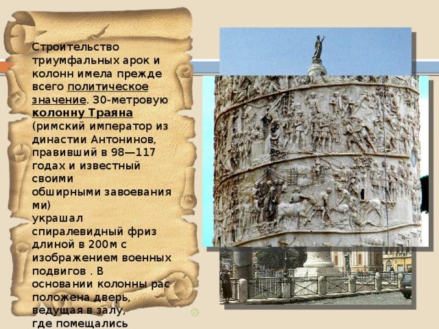 Строительство триумфальных арок и колонн имела прежде всего политическое значение . 30-метровую колонну Траяна (римский император из династииАнтонинов, правивший в 98—117 годах и известный своими обширнымизавоеваниями) украшал спиралевидный фриз длиной в 200м с изображением военных подвигов . В основанииколоннырасположена дверь, ведущая в залу, гдепомещались золотые урны  с  прахом Траяна и его супруги Помпеи Плотины.