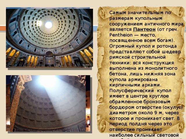 """Самым значительным по размерам купольным сооружением античного мира является Пантеон (от греч. Pentheion — место, посвященное всем богам). Огромный купол и ротонда представляют собой шедевр римской строительной техники: вся конструкция выполнена из монолитного бетона, лишь нижняя зона купола армирована кирпичными арками. Полусферический купол имеет в центре круглое обрамленное бронзовым бордюром отверстие (окулус) диаметром около 9 м, через которое и проникает свет. В период полдня через это отверстие проникает наиболее сильный световой столб. Свет """"не растекается"""", а остаётся в форме гигантского светового луча и становится почти осязаемым."""