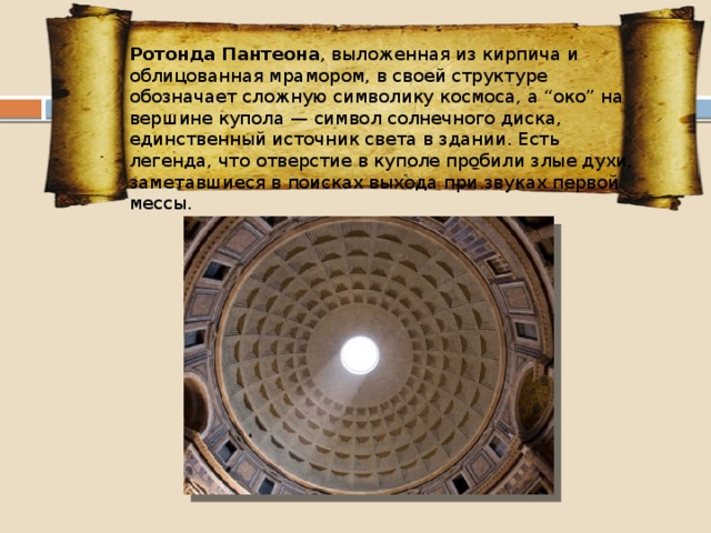 """Ротонда Пантеона , выложенная из кирпича и облицованная мрамором, в своей структуре обозначает сложную символику космоса, а """"око"""" на вершине купола — символ солнечного диска, единственный источник света в здании. Есть легенда, что отверстие в куполе пробили злые духи, заметавшиеся в поисках выхода при звуках первой мессы."""