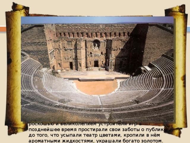Наиболее грандиозные общественные здания Рима, осуществленные в императорский период, связаны с развитием арочно-сводчатых бетонных конструкций.  Римские театры основывались на греческих традициях. В римском театре, как и в греческом, пространство мест для зрителей и сцены находилось в зависимости от основного круга и вписанной фигуры.Одним их важных нововведений в римском театре была кровля , соединявшая здание сцены и места для зрителей в единое, цельное здание. Сценические костюмы в римском театре были, в общем, те же, что и в греческом. Занавес (аулеум) опускался перед началом игры под сцену и поднимался снова по окончании. Посещение театра было бесплатное, одинаково свободное для мужчин и женщин, но не для рабов. С целью расположить к себе зрителей или удивить их роскошью и великолепием устроители игр в позднейшее время простирали свои заботы о публике до того, что усыпали театр цветами, кропили в нём ароматными жидкостями, украшали богато золотом.