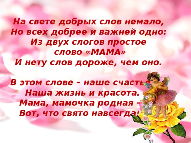 На свете добрых слов немало, Но всех добрее и важней одно: Из двух слогов простое  слово «МАМА» И нету слов дороже, чем оно.  В этом слове – наше счастье,  Наша жизнь и красота.  Мама, мамочка родная –  Вот, что свято навсегда !