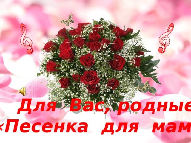 Для Вас, родные! «Песенка для мам»