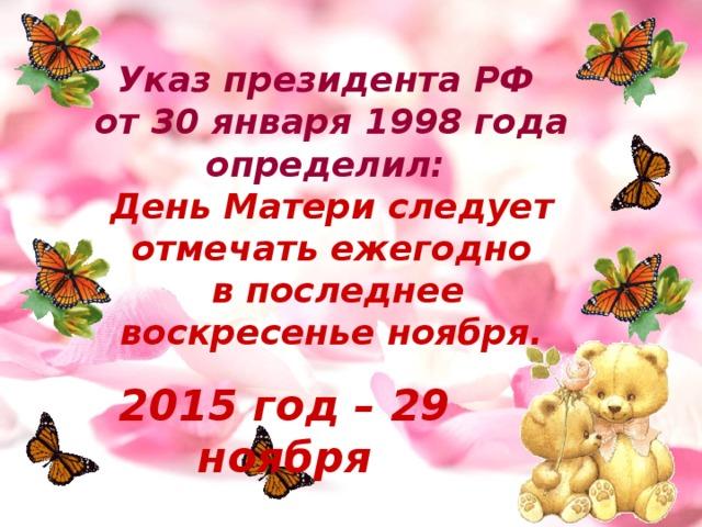 Указ президента РФ от 30 января 1998 года определил: День Матери следует отмечать ежегодно  в последнее воскресенье ноября.  2015 год – 29 ноября
