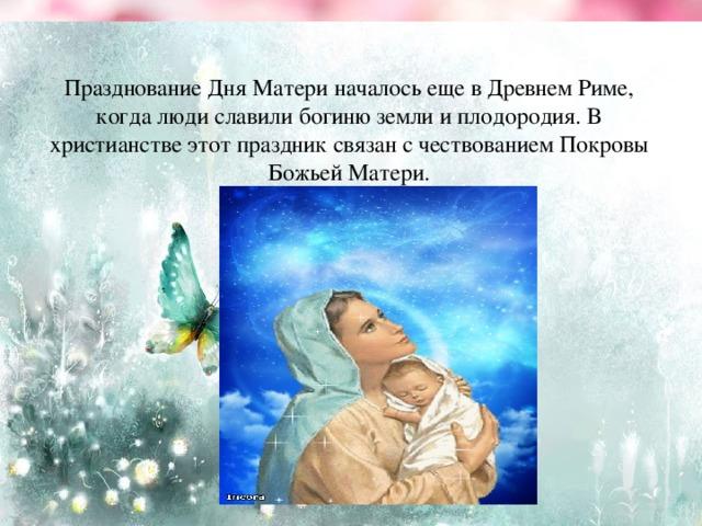 Празднование Дня Матери началось еще в Древнем Риме, когда люди славили богиню земли и плодородия. В христианстве этот праздник связан с чествованием Покровы Божьей Матери.