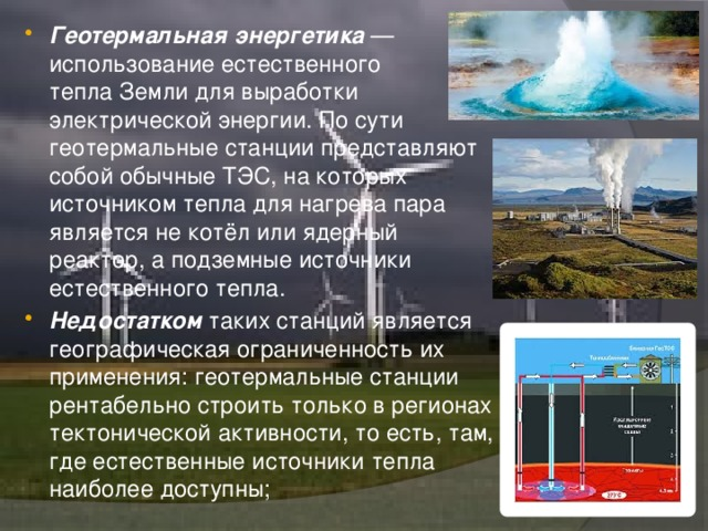 Геотермальная энергетика — использование естественного теплаЗемлидля выработки электрической энергии. По сути геотермальные станции представляют собой обычные ТЭС, на которых источником тепла для нагрева пара является не котёл или ядерный реактор, а подземные источники естественного тепла. Недостатком таких станций является географическая ограниченность их применения: геотермальные станции рентабельно строить только в регионах тектонической активности, то есть, там, где естественные источники тепла наиболее доступны;