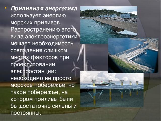 Приливнаяэнергетика использует энергию морскихприливов. Распространению этого вида электроэнергетики мешает необходимость совпадения слишком многих факторов при проектировании электростанции: необходимо не просто морское побережье, но такое побережье, на котором приливы были бы достаточно сильны и постоянны.