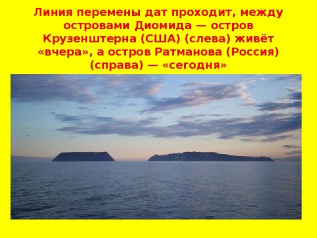 Линия перемены дат проходит, между островами Диомида — остров Крузенштерна (США) (слева) живёт «вчера», а остров Ратманова (Россия) (справа) — «сегодня»