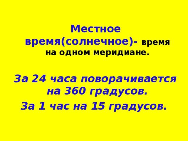 Местное время(солнечное)-  время на одном меридиане.  За 24 часа поворачивается на 360 градусов. За 1 час на 15 градусов.