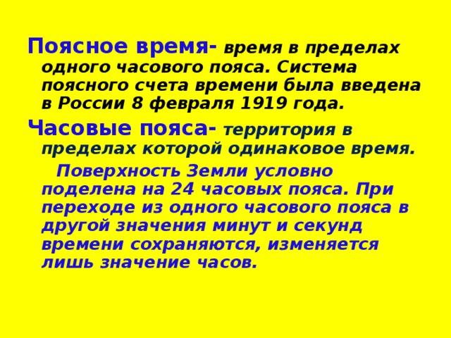 Поясное время-  время в пределах одного часового пояса. Система поясного счета времени была введена в России 8 февраля 1919 года. Часовые пояса-  территория в пределах которой одинаковое время.  Поверхность Земли условно поделена на 24 часовых пояса. При переходе из одного часового пояса в другой значения минут и секунд времени сохраняются, изменяется лишь значение часов.