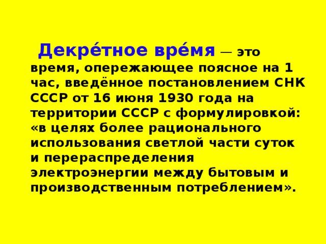 Декре́тное вре́мя  — это время, опережающее поясное на 1 час, введённое постановлением СНК СССР от 16 июня 1930 года на территории СССР с формулировкой: «в целях более рационального использования светлой части суток и перераспределения электроэнергии между бытовым и производственным потреблением».