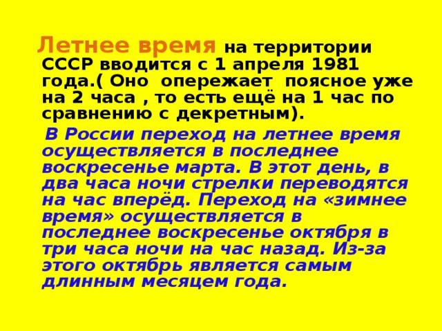 Летнее время  на территории СССР вводится с 1 апреля 1981 года.( Оно опережает поясное уже на 2 часа , то есть ещё на 1 час по сравнению с декретным).  В России переход на летнее время осуществляется в последнее воскресенье марта. В этот день, в два часа ночи стрелки переводятся на час вперёд. Переход на «зимнее время» осуществляется в последнее воскресенье октября в три часа ночи на час назад. Из-за этого октябрь является самым длинным месяцем года.
