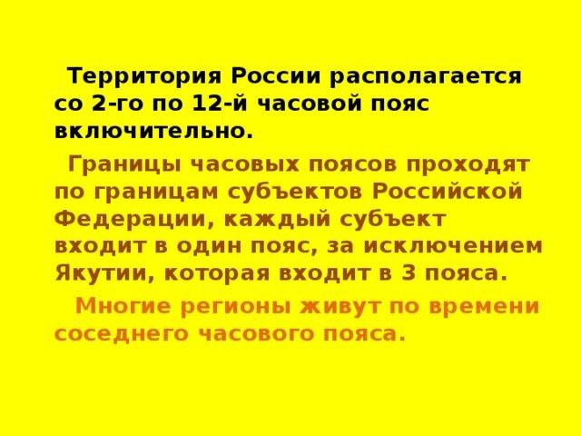 Территория России располагается со 2-го по 12-й часовой пояс включительно.  Границы часовых поясов проходят по границам субъектов Российской Федерации, каждый субъект входит в один пояс, за исключением Якутии, которая входит в 3 пояса.  Многие регионы живут по времени соседнего часового пояса.