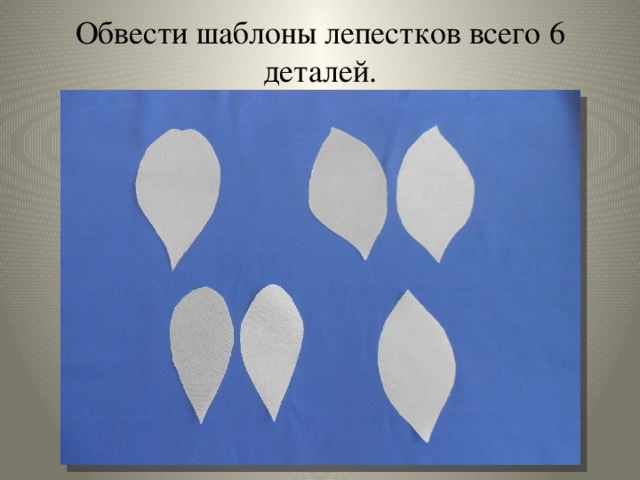 Обвести шаблоны лепестков всего 6 деталей.