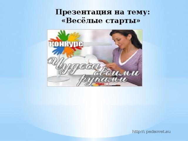 Презентация на тему:  «Весёлые старты»    http:\\ pedsovet.su
