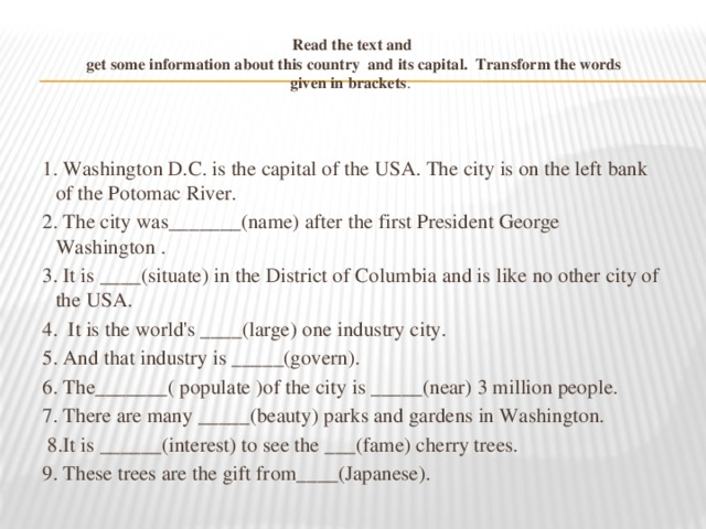 Read the text and  get some information about this country and its capital. Transform the words given in brackets .   1. Washington D.C. is the capital of the USA. The city is on the left bank of the Potomac River. 2. The city was_______(name) after the first President George Washington . 3. It is ____(situate) in the District of Columbia and is like no other city of the USA. 4. It is the world's ____(large) one industry city. 5. And that industry is _____(govern). 6. The_______( populate )of the city is _____(near) 3 million people. 7. There are many _____(beauty) parks and gardens in Washington.  8.It is ______(interest) to see the ___(fame) cherry trees. 9. These trees are the gift from____(Japanese).