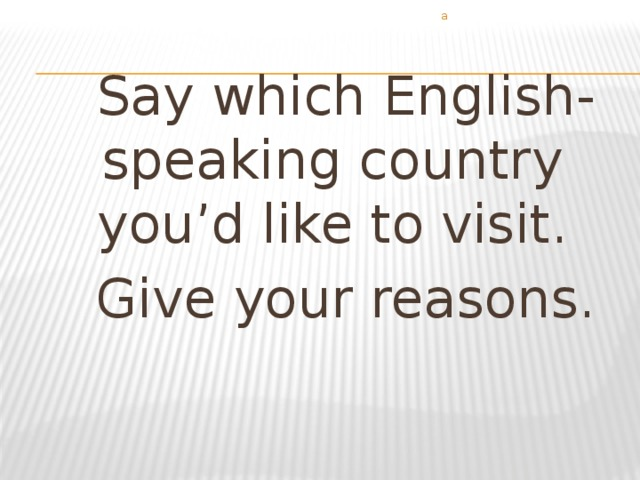 а  Say which English-speaking country you'd like to visit.  Give your reasons.