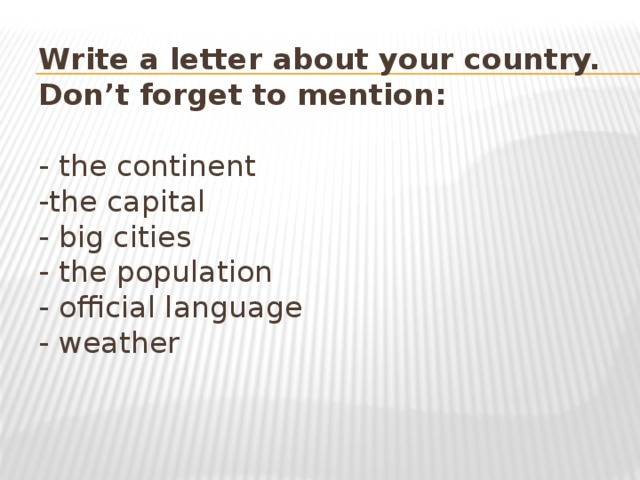 Write a letter about your country.  Don't forget to mention:   - the continent  -the capital  - big cities  - the population  - official language  - weather