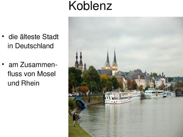 Koblenz die älteste Stadt  in Deutschland am Zusammen-  fluss von Mosel  und Rhein
