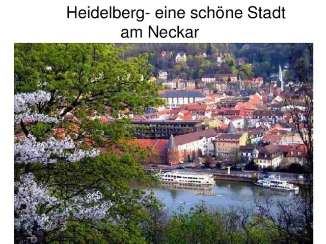 Heidelberg- eine schöne Stadt  am Neckar