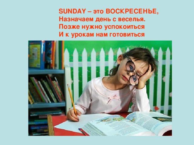 SUNDAY – это ВОСКРЕСЕНЬЕ, Назначаем день с веселья. Позже нужно успокоиться И к урокам нам готовиться