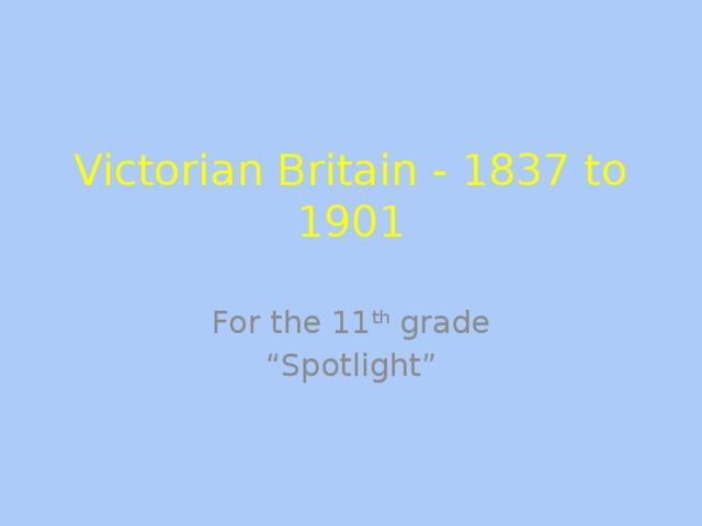 """Victorian Britain - 1837 to 1901   For the 11 th grade """" Spotlight"""""""