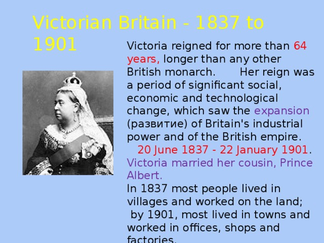 Victorian Britain - 1837 to 1901 Victoria reigned for more than 64 years, longer than any other British monarch. Her reign was a period of significant social, economic and technological change, which saw the expansion (развитие) of Britain's industrial power and of the British empire.  20 June 1837 - 22 January 1901 . Victoria married her cousin, Prince Albert. In 1837 most people lived in villages and worked on the land;  by 1901, most lived in towns and worked in offices, shops and factories.