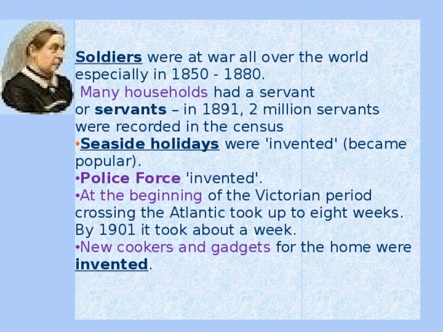 Soldiers  were at war all over the world especially in 1850 - 1880.   Many households had a servant or servants – in 1891, 2 million servants were recorded in the census Seaside holidays  were 'invented' (became popular). Police Force 'invented'. At the beginning of the Victorian period crossing the Atlantic took up to eight weeks. By 1901 it took about a week. New cookers and gadgets for the home were invented .
