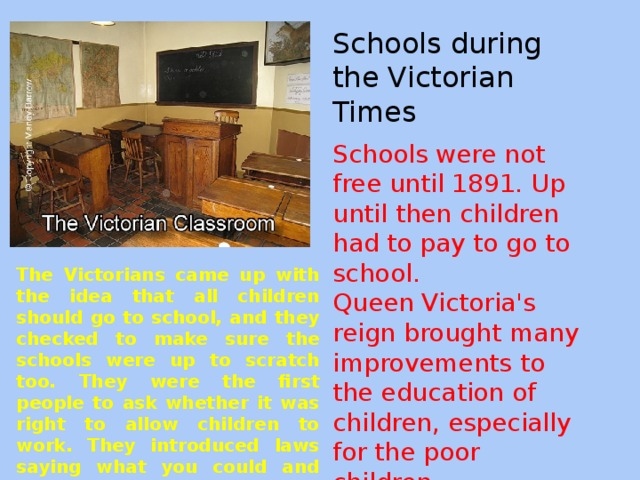 Schools during the Victorian Times Schools were not free until 1891. Up until then children had to pay to go to school. Queen Victoria's reign brought many improvements to the education of children, especially for the poor children. The Victorians came up with the idea that all children should go to school, and they checked to make sure the schools were up to scratch too. They were the first people to ask whether it was right to allow children to work. They introduced laws saying what you could and could not expect children to do.