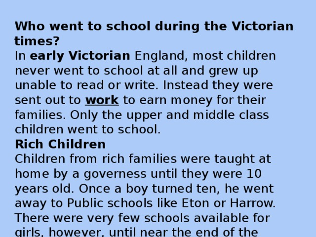 Who went to school during the Victorian times? In early  Victorian England, most children never went to school at all and grew up unable to read or write. Instead they were sent out to work to earn money for their families. Only the upper and middle class children went to school. Rich Children Children from rich families were taught at home by a governess until they were 10 years old. Once a boy turned ten, he went away to Public schools like Eton or Harrow. There were very few schools available for girls, however, until near the end of the Victorian time. Wealthy girls were mostly educated at home.