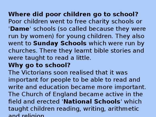 Where did poor children go to school? Poor children went to free charity schools or ' Dame ' schools (so called because they were run by women) for young children. They also went to Sunday Schools which were run by churches. There they learnt bible stories and were taught to read a little. Why go to school? The Victorians soon realised that it was important for people to be able to read and write and education became more important. The Church of England became active in the field and erected ' National Schools ' which taught children reading, writing, arithmetic and religion.