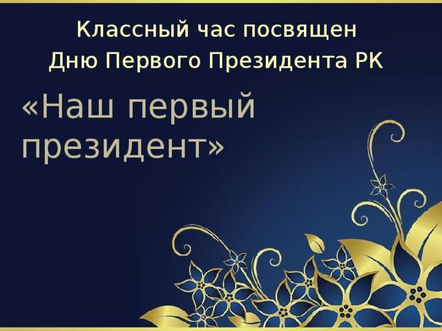 Классный час посвящен Дню Первого Президента РК «Наш первый президент»